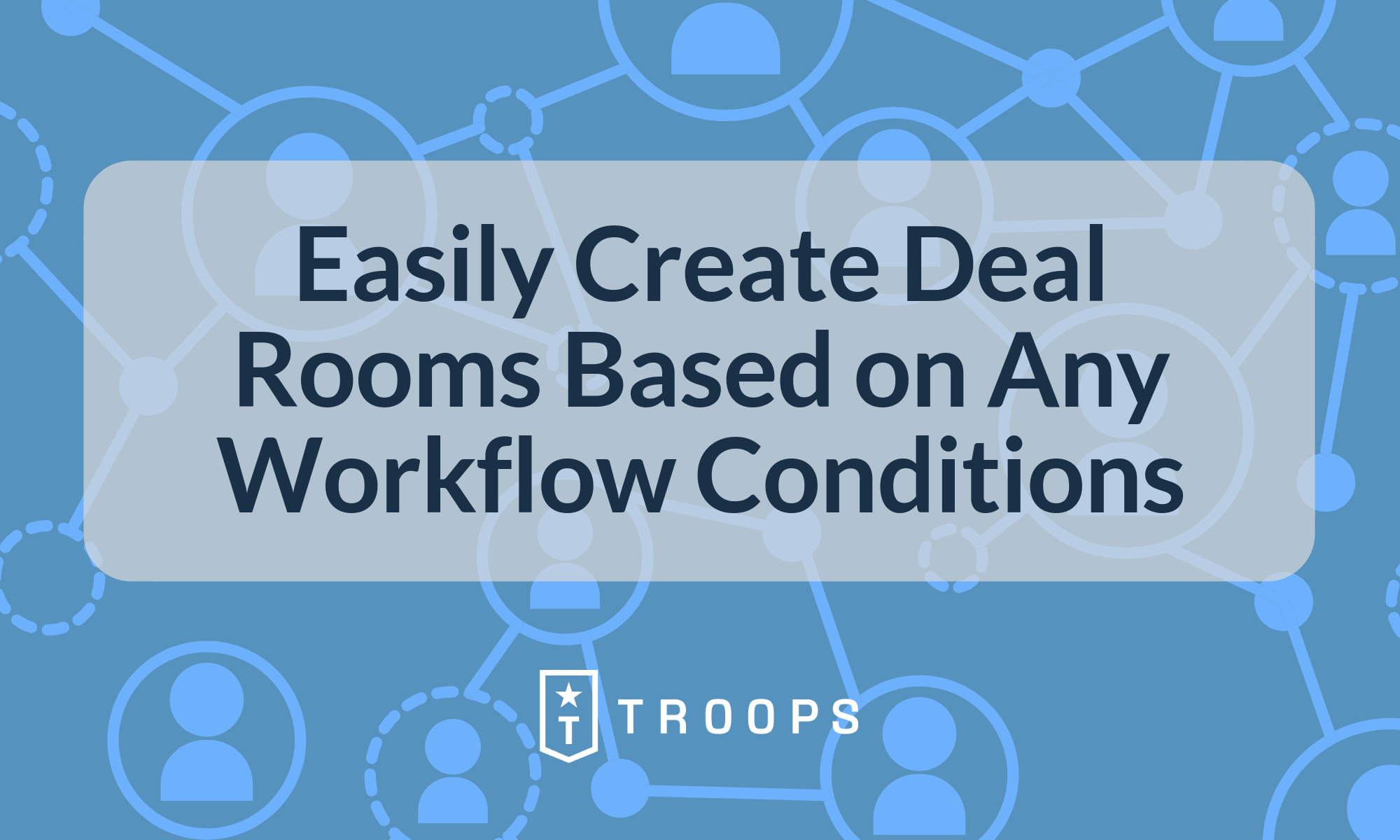 Easily Create Deal Rooms Based on Any Workflow Conditions