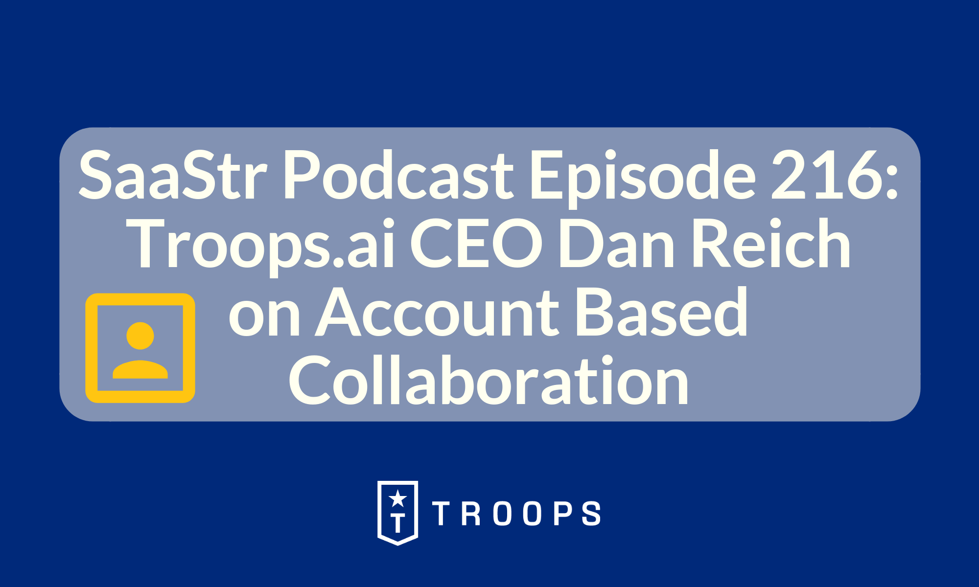 SaaStr Podcast Episode 216: Troops.ai CEO Dan Reich on Account Based Collaboration